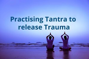 Practising Tantra to release Trauma