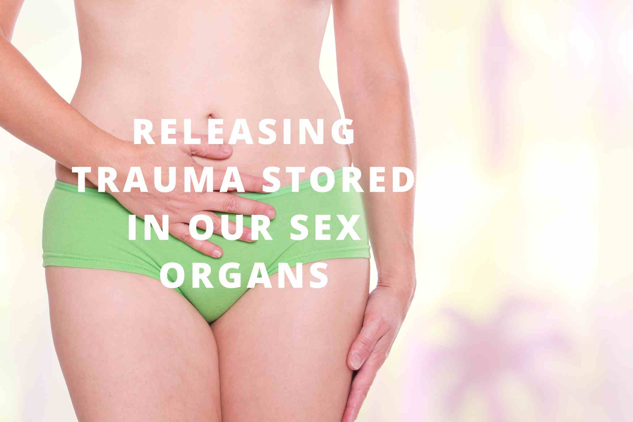 Releasing Trauma Stored in our Sex Organs